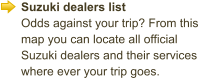 Suzuki dealers list Odds against your trip? From this map you can locate all official Suzuki dealers and their services where ever your trip goes.